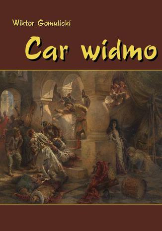 Okładka książki/ebooka Car widmo. Powieść z czasów zasiadania a przecie nie siedzenia Władysława, syna Zygmuntowego, na tronie Rurykowym
