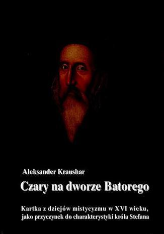 Okładka książki Czary na dworze Batorego. Kartka z dziejów mistycyzmu w XVI wieku, jako przyczynek do charakterystyki króla Stefana