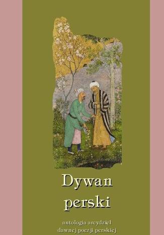 Okładka książki Dywan perski. Antologia arcydzieł dawnej poezji perskiej