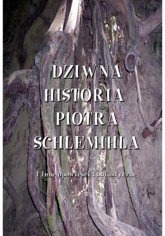 Okładka książki Dziwna historia Piotra Schlemichla i inne opowieści fantastyczne