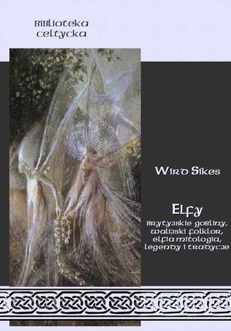 Okładka książki Elfy. Brytyjskie gobliny, walijski folklor, elfia mitologia, legendy i tradycje