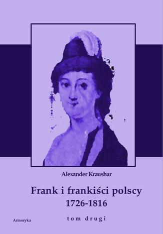 Okładka książki Frank i frankiści polscy 1726-1816. Monografia historyczna osnuta na źródłach archiwalnych i rękopiśmiennych. Tom drugi