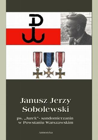 Okładka książki Janusz Jerzy Sobolewski ps. Jurek sandomierzanin w Powstaniu Warszawskim