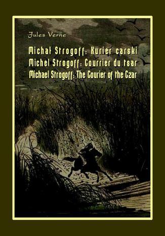 Okładka książki/ebooka Michał Strogoff. Kurier carski. Michel Strogoff. Courrier du tsar. Michael Strogoff. The Courier of the Czar