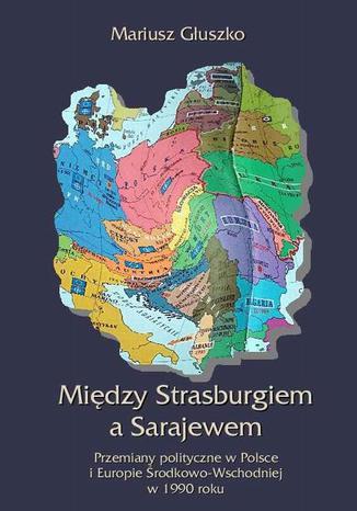 Okładka książki Między Strasburgiem a Sarajewem. Przemiany polityczne w Polsce i Europie Środkowo-Wschodniej w 1990 roku