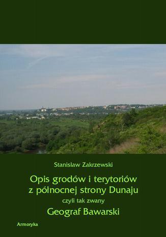 Okładka książki/ebooka Opis grodów i terytoriów z północnej strony Dunaju czyli tak zwany Geograf Bawarski