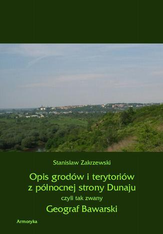 Okładka książki Opis grodów i terytoriów z północnej strony Dunaju czyli tak zwany Geograf Bawarski