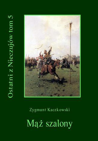 Okładka książki Ostatni z Nieczujów. Mąż szalony, tom 5 cyklu powieści