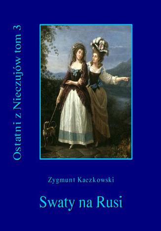Okładka książki/ebooka Ostatni z Nieczujów. Swaty na Rusi, tom 3 cyklu powieści