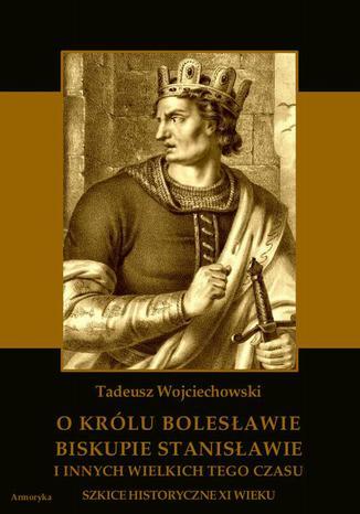 Okładka książki O królu Bolesławie, biskupie Stanisławie i innych wielkich tego czasu. Szkice historyczne jedenastego wieku