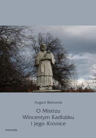 Okładka książki O Mistrzu Wincentym Kadłubku i jego Kronice