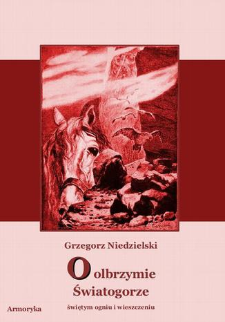 Okładka książki O olbrzymie Światogorze świętym ogniu i wieszczeniu