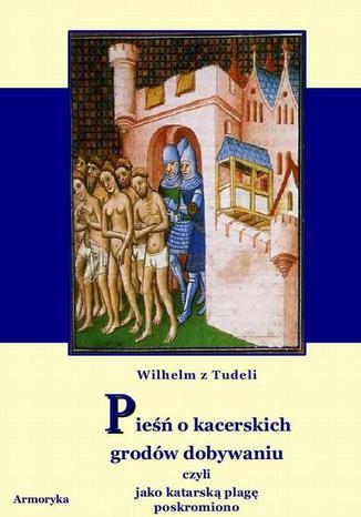 Okładka książki Pieśń o kacerskich grodów dobywaniu . Czyli jako kacerską plagę poskromiono