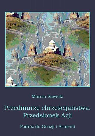 Okładka książki Przedmurze chrześcijaństwa Przedsionek Azji  Podróż do Gruzji i Armenii
