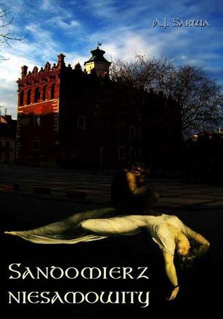 Okładka książki Sandomierz niesamowity. Zjawy duchy upiory a takoż i zdarzenia straszne nadzwyczajne oraz znaki niezwykłe i groźne