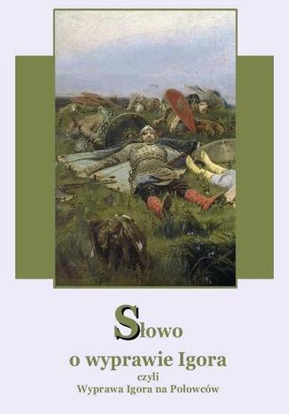 Okładka książki Słowo o wyprawie Igora czyli wyprawa Igora na Połowców dwa przekłady Augusta Bielowskiego  wierszem i Andrzeja Sarwy prozą