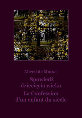 Okładka książki Spowiedź dziecięcia wieku. La Confession d'un enfant du siecle