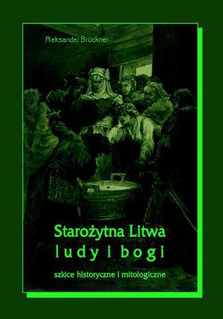 Okładka książki/ebooka Starożytna Litwa. Ludy i bogi. Szkice historyczne i mitologiczne