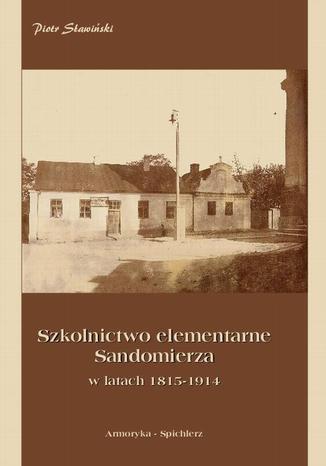 Okładka książki Szkolnictwo elementarne Sandomierza w latach 1815-1914