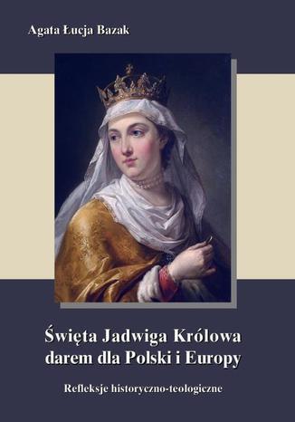 Okładka książki Święta Jadwiga Królowa darem dla Polski i Europy