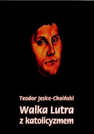 Okładka książki Walka Lutra z katolicyzmem