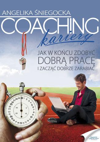 Okładka książki/ebooka Coaching kariery. Jak w końcu zdobyć dobrą pracę i zacząć dobrze zarabiać