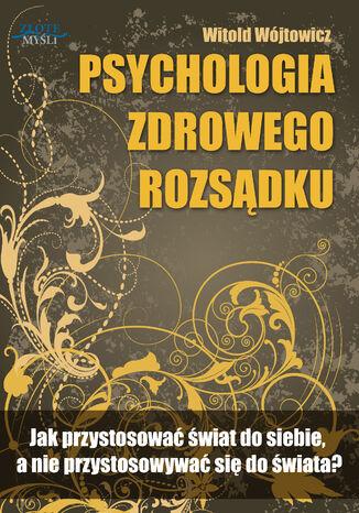 Okładka książki Psychologia zdrowego rozsądku. Jak przystosować świat do siebie, a nie przystosowywać się do świata?