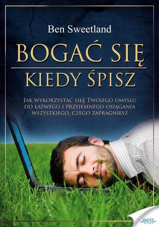 Okładka książki Bogać się kiedy śpisz. Jak wykorzystać siłę Twojego umysłu do łatwego i przyjemnego osiągania wszystkiego, czego zapragniesz
