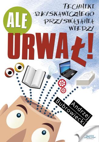 Okładka książki Ale urwał!. Techniki błyskawicznego przyswajania wiedzy