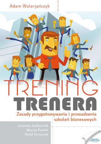 Okładka książki Trening trenera. Zasady przygotowywania i prowadzenia szkoleń biznesowych