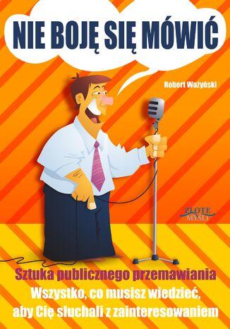 Okładka książki Nie boję się mówić!. Sztuka publicznego przemawiania. Wszystko, co musisz wiedzieć, aby Cię słuchali z zainteresowaniem