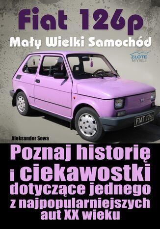 Okładka książki Fiat 126p. Mały Wielki Samochód. Poznaj historię i ciekawostki dotyczące jednego z najpopularniejszych aut XX wieku