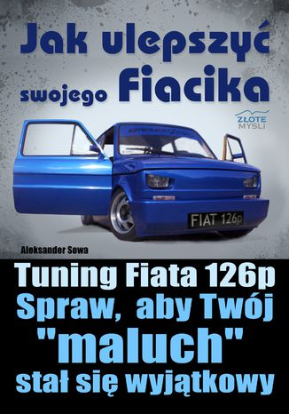 Okładka książki/ebooka Jak ulepszyć swojego Fiacika?. Tuning Fiata 126p. Spraw, aby Twój 'maluch' stał się wyjątkowy