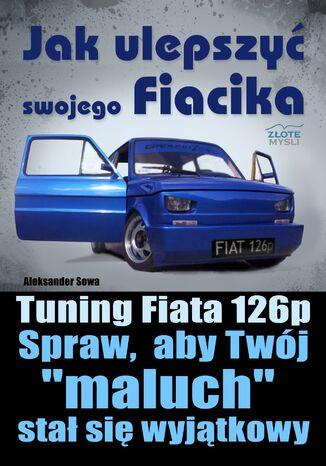 Okładka książki Jak ulepszyć swojego Fiacika?. Tuning Fiata 126p. Spraw, aby Twój 'maluch' stał się wyjątkowy