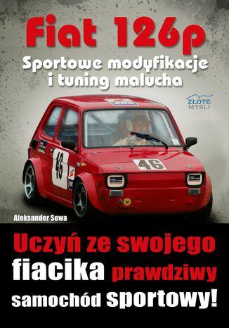 Okładka książki Fiat 126p. Sportowe modyfikacje i tuning. Uczyń ze swojego fiacika prawdziwy samochód sportowy!