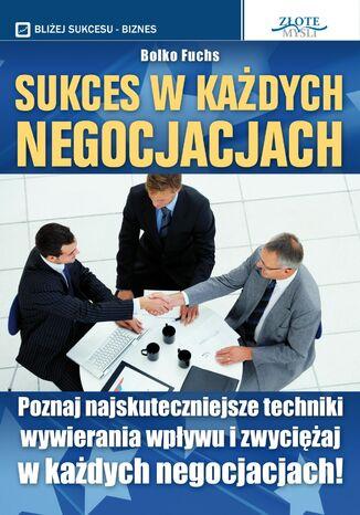 Okładka książki Sukces w każdych negocjacjach. Poznaj najskuteczniejsze techniki wywierania wpływu i zwyciężaj w każdych negocjacjach!