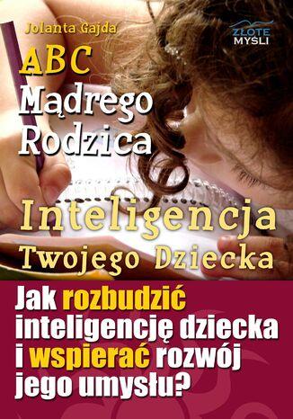 Okładka książki ABC Mądrego Rodzica: Inteligencja Twojego Dziecka. Jak rozbudzić inteligencję dziecka i wspierać rozwój jego umysłu?