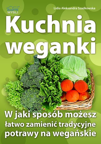 Okładka książki Kuchnia weganki. W jaki sposób możesz łatwo zamieniać tradycyjne potrawy na wegańskie