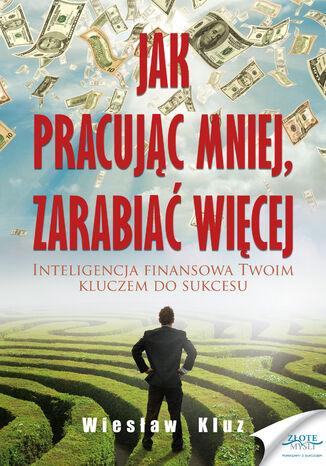 Okładka książki/ebooka Jak pracując mniej, zarabiać więcej. Inteligencja finansowa Twoim kluczem do sukcesu