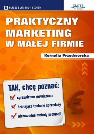 Okładka książki/ebooka Praktyczny Marketing w Małej Firmie. Tak, chcę poznać: sprawdzone rozwiązania, działające techniki sprzedaży, niezawodne metody promocji