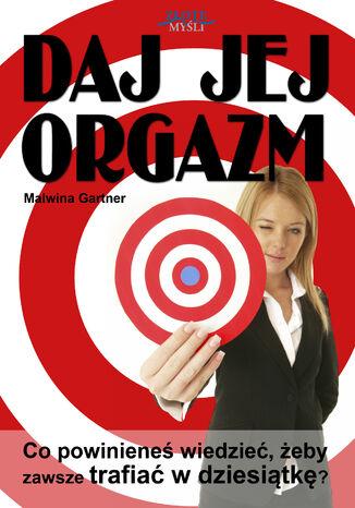 Okładka książki/ebooka Daj jej orgazm. Co powinieneś wiedzieć, żeby zawsze trafiać w dziesiątkę?