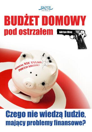 Okładka książki Budżet domowy pod ostrzałem. Czego nie wiedzą ludzie, mający problemy finansowe?