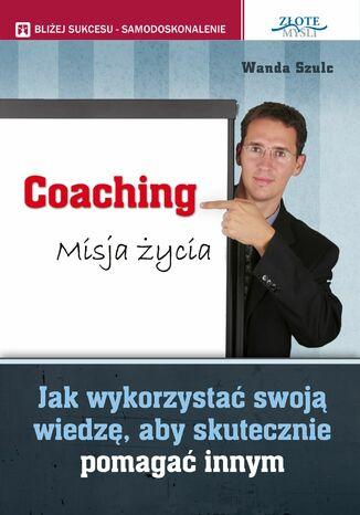 Okładka książki Coaching. Misja życia. Jak wykorzystać swoją wiedzę, aby skutecznie pomagać innym