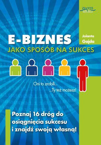 Okładka książki E-biznes jako sposób na sukces. Poznaj 16 dróg do osiągnięcia sukcesu i znajdź swoją własną!