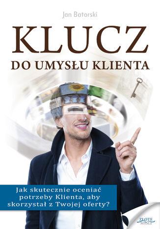 Okładka książki Klucz do umysłu klienta. Jak skutecznie oceniać potrzeby Klienta, aby skorzystał z Twojej oferty?