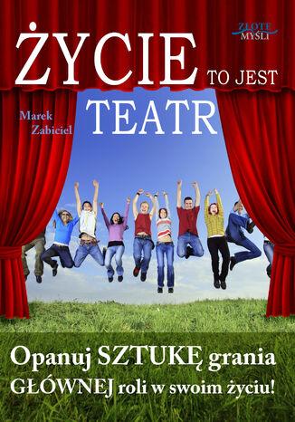 Okładka książki Życie to jest teatr. Opanuj SZTUKĘ grania GŁÓWNEJ roli w swoim życiu!