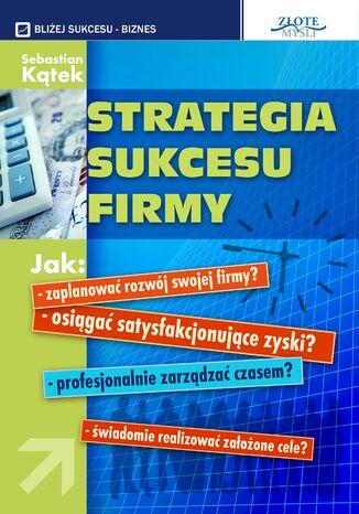Okładka książki Strategia sukcesu firmy. Jak: - zaplanować rozwój swojej firmy? -osiągnąć satysfakcjonujące zyski? - profesjonalnie zarządzać czasem? - świadomie realizować założone cele?