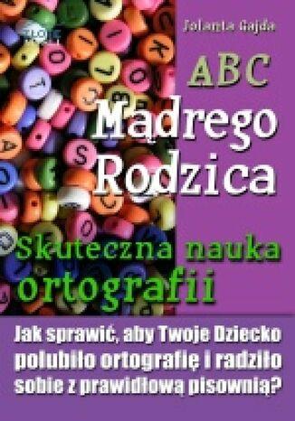 Okładka książki ABC Mądrego Rodzica: Skuteczna nauka ortografii. Jak sprawić, aby Twoje dziecko polubiło ortografię i radziło sobie z prawidłową pisownią?