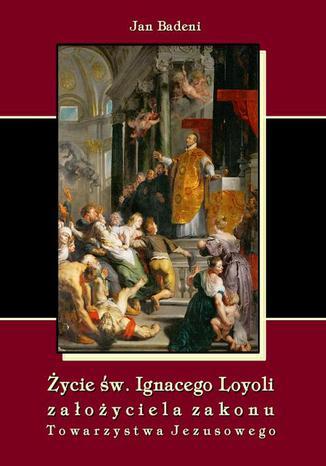 Okładka książki Życie św. Ignacego Loyoli założyciela zakonu Towarzystwa Jezusowego