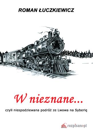 Okładka książki/ebooka W nieznane... czyli niespodziewana podróż ze Lwowa na Syberię